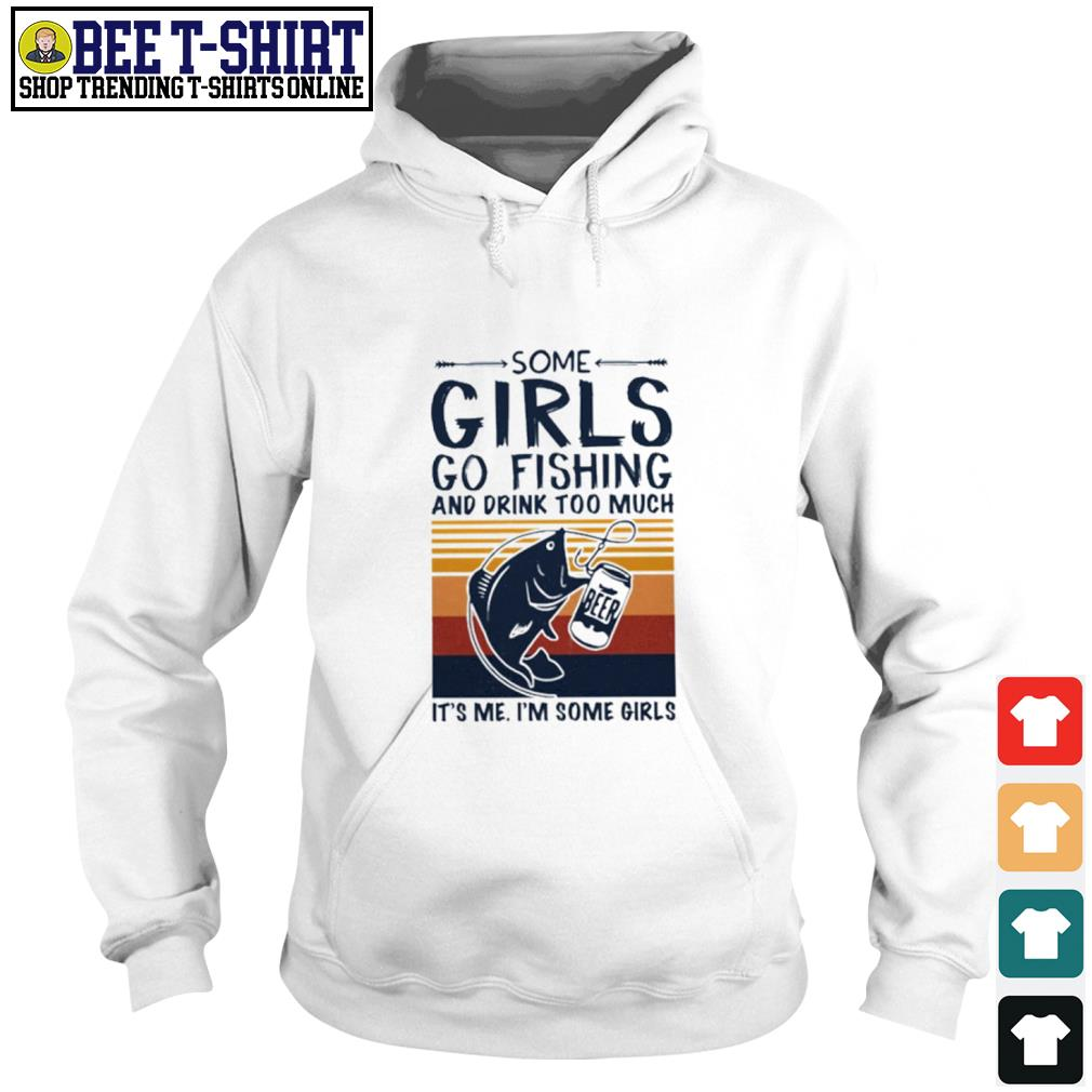 Some girls go fishing and drink too much it's me I'm some girls vintage s hoodie