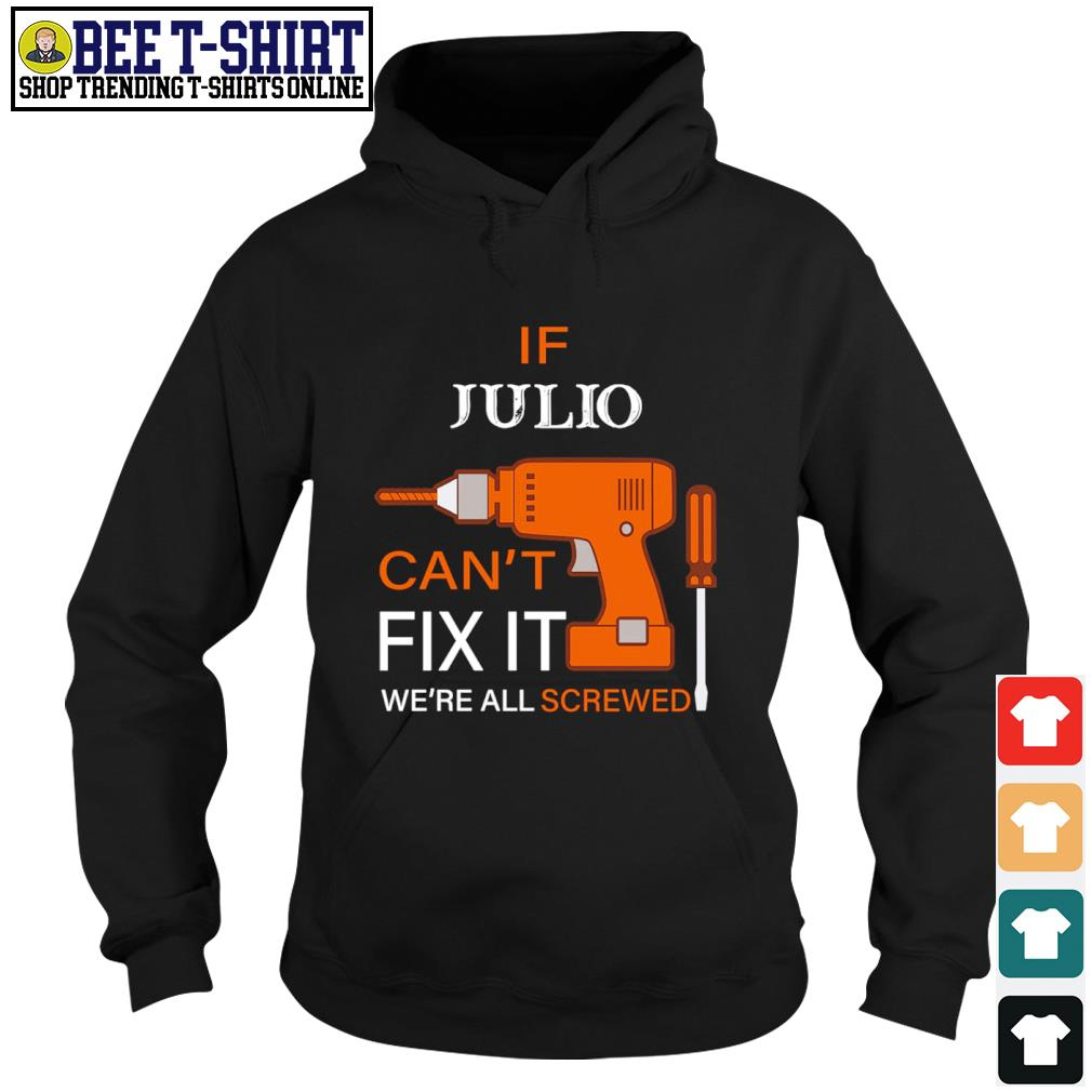 If Julio can't fix it we're all screwed s hoodie
