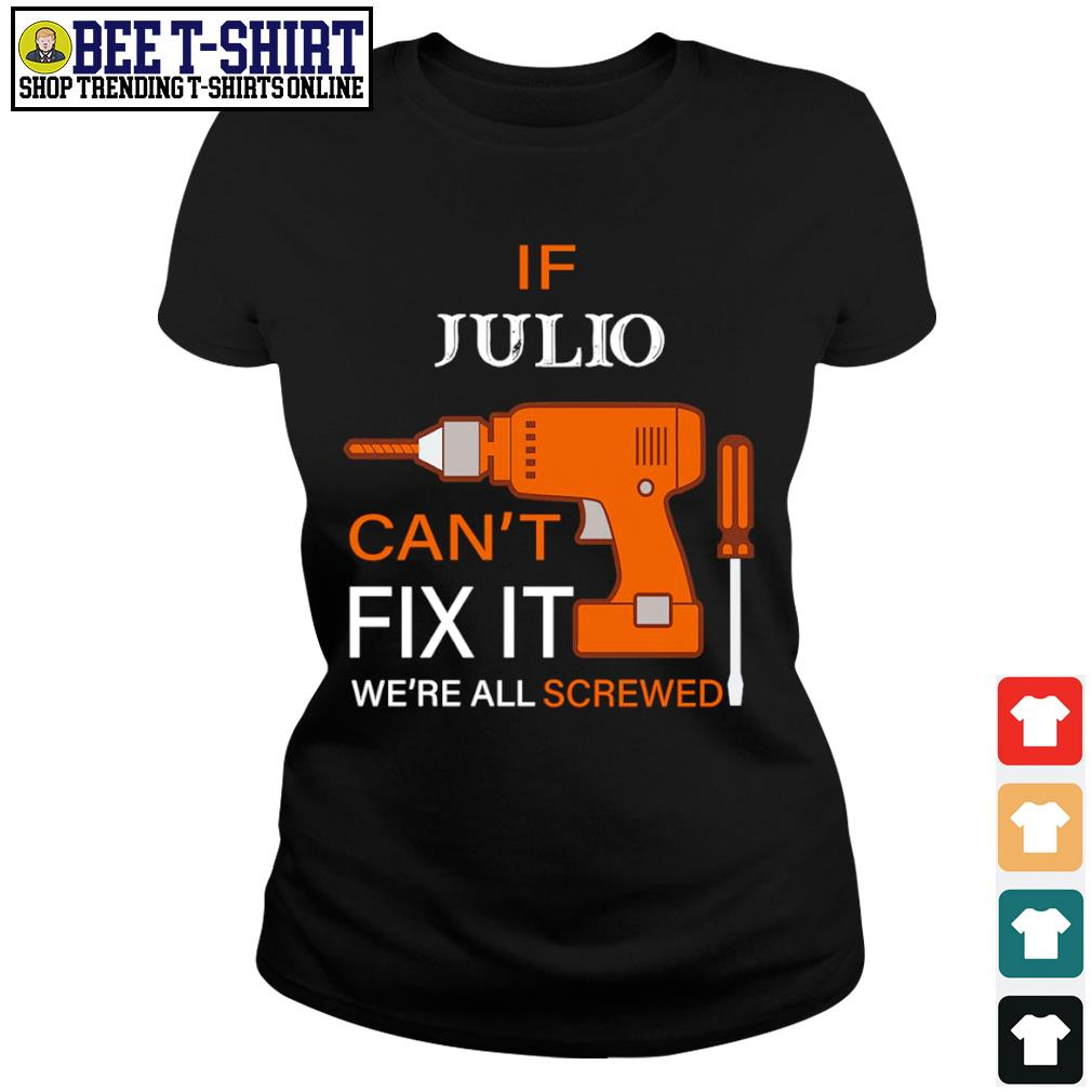 If Julio can't fix it we're all screwed s ladies-tee