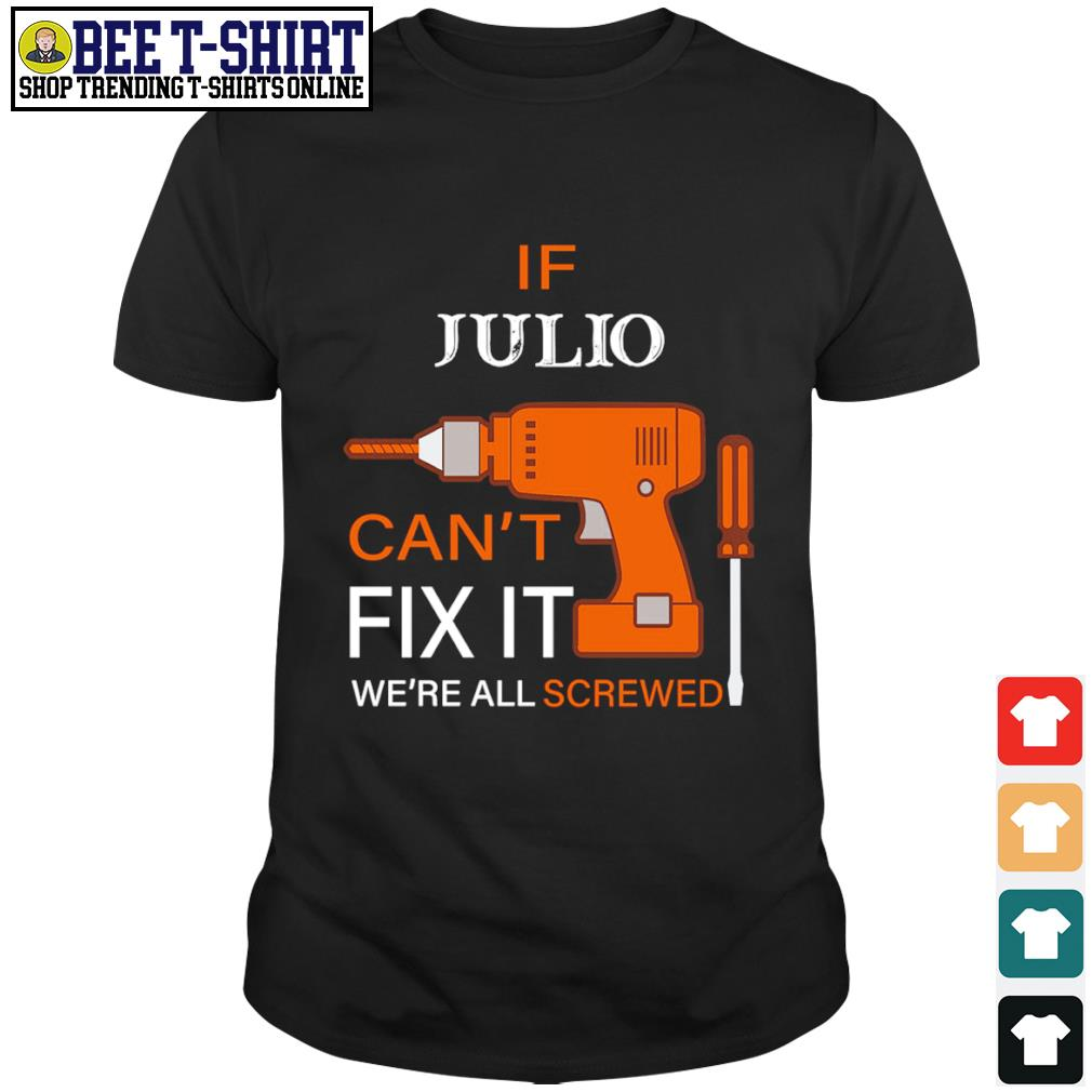 If Julio can't fix it we're all screwed shirt
