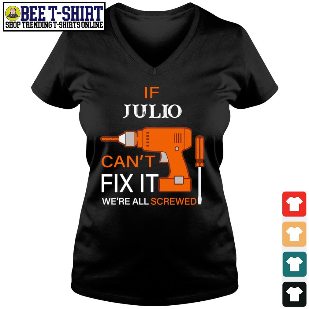 If Julio can't fix it we're all screwed s v-neck t-shirt
