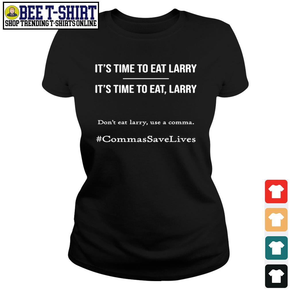 It's time to eat Larry don't eat larry use a comma CommasSaveLives s ladies-tee