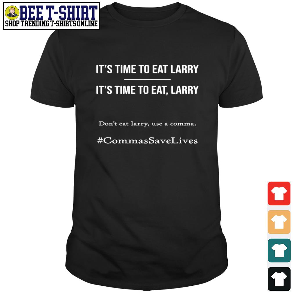 It's time to eat Larry don't eat larry use a comma CommasSaveLives shirt