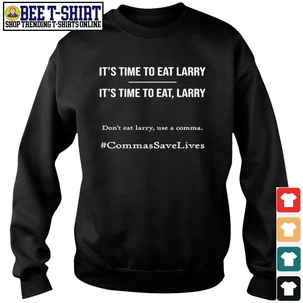 It's time to eat Larry don't eat larry use a comma CommasSaveLives s sweater