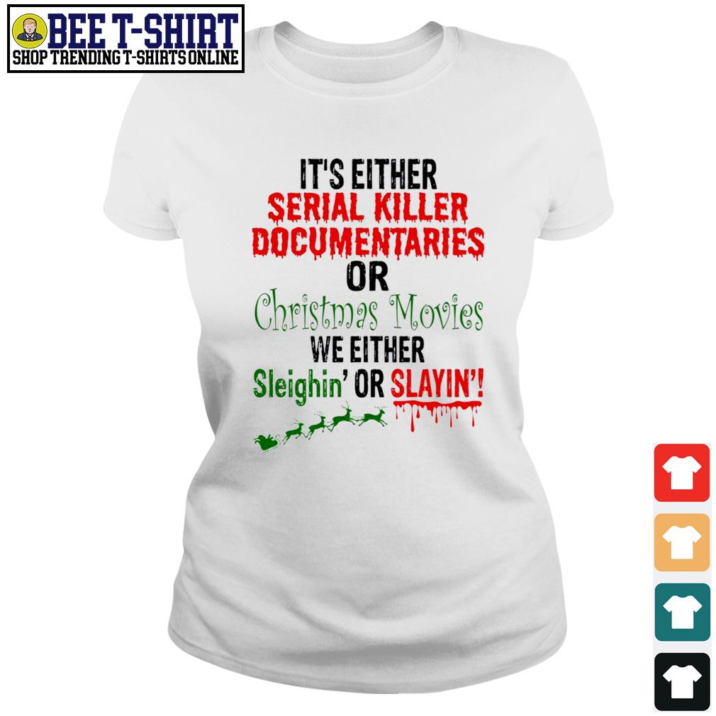 It's either Serial Killer Documentaries or Christmas Movies we either Sleighin' or Slayin' Christmas s ladies-tee