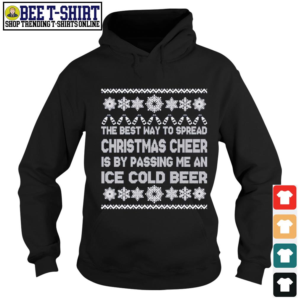 The best way to spread Christmas cheer is by passing me an ice cold beer ugly Merry Christmas s hoodie