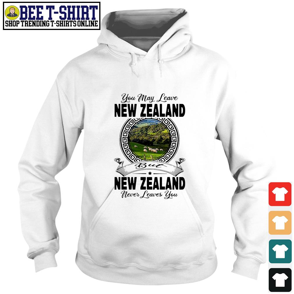 You may leave New Zealand but New Zealand never leaves you s hoodie